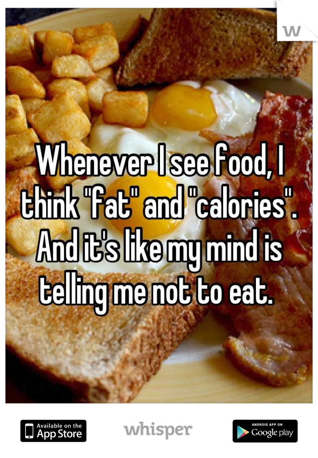 """Whenever I see food, I think """"fat"""" and """"calories"""". And it's like my mind is telling me not to eat."""