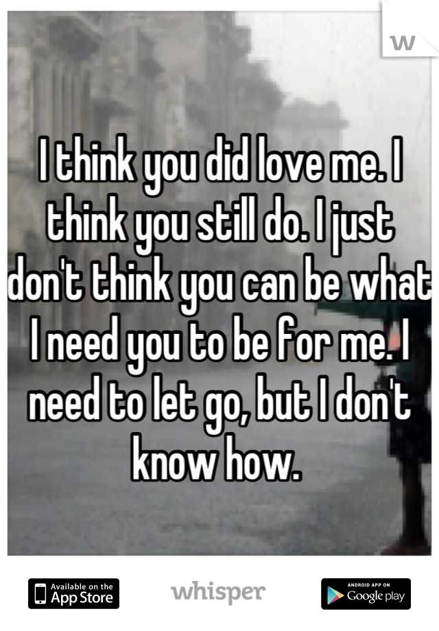 I think you did love me. I think you still do. I just don't think you can be what I need you to be for me. I need to let go, but I don't know how.