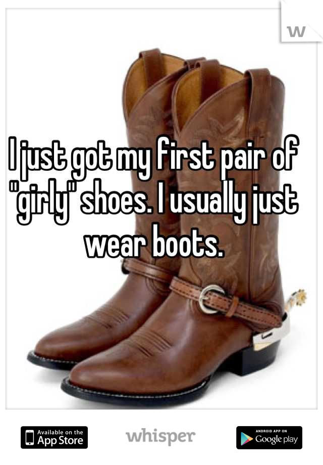 """I just got my first pair of """"girly"""" shoes. I usually just wear boots."""