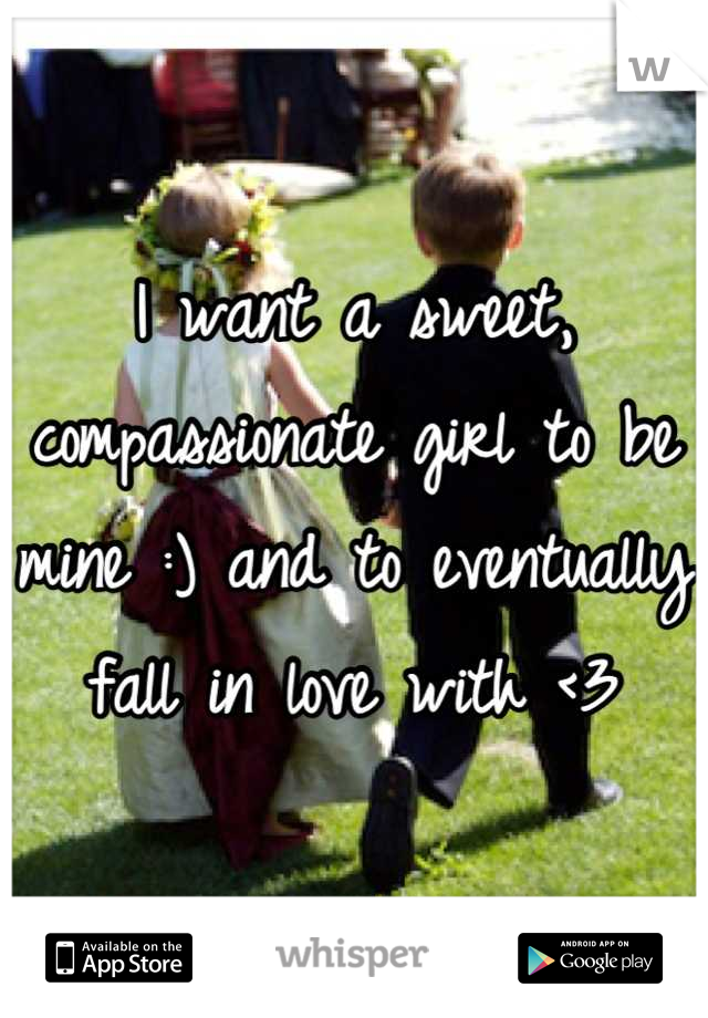 I want a sweet, compassionate girl to be mine :) and to eventually fall in love with <3