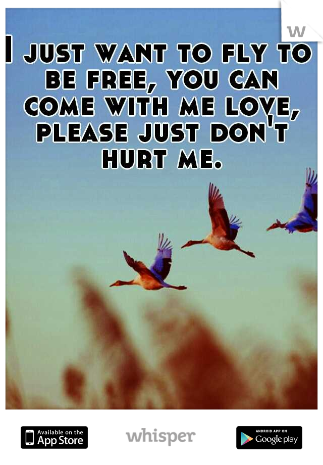 I just want to fly to be free, you can come with me love, please just don't hurt me.