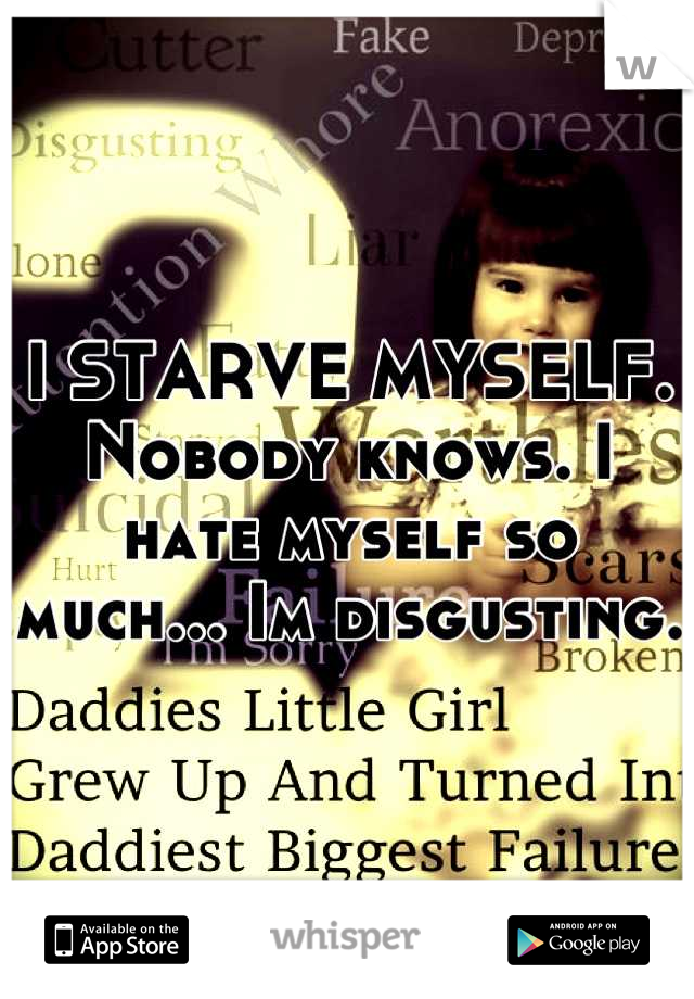 I STARVE MYSELF. Nobody knows. I hate myself so much... Im disgusting.