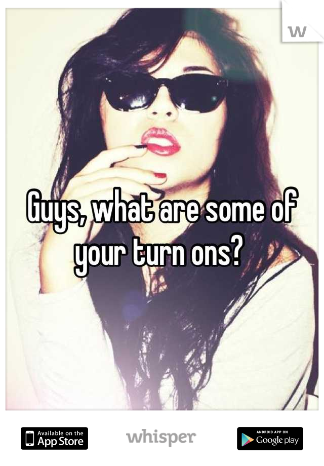 Guys, what are some of your turn ons?