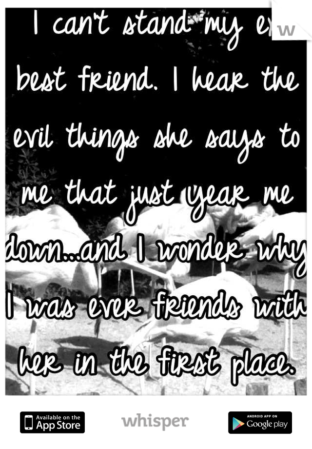 I can't stand my ex best friend. I hear the evil things she says to me that just year me down...and I wonder why I was ever friends with her in the first place. She's just such a bitch