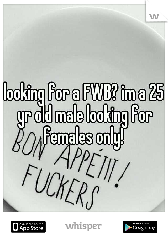 looking for a FWB? im a 25 yr old male looking for females only!