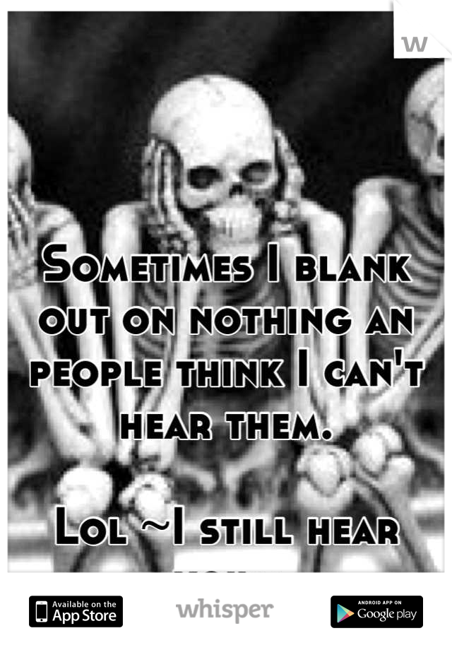 Sometimes I blank out on nothing an people think I can't hear them.   Lol ~I still hear you~