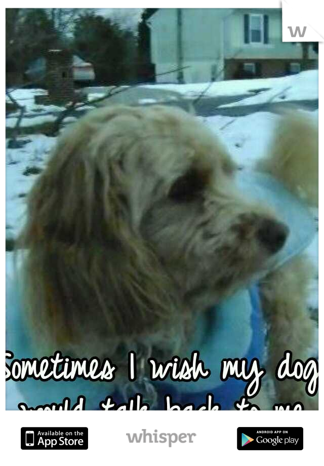Sometimes I wish my dog would talk back to me.