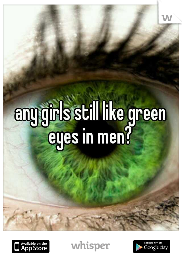 any girls still like green eyes in men?