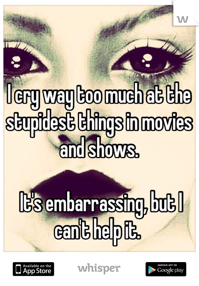 I cry way too much at the stupidest things in movies and shows.   It's embarrassing, but I can't help it.