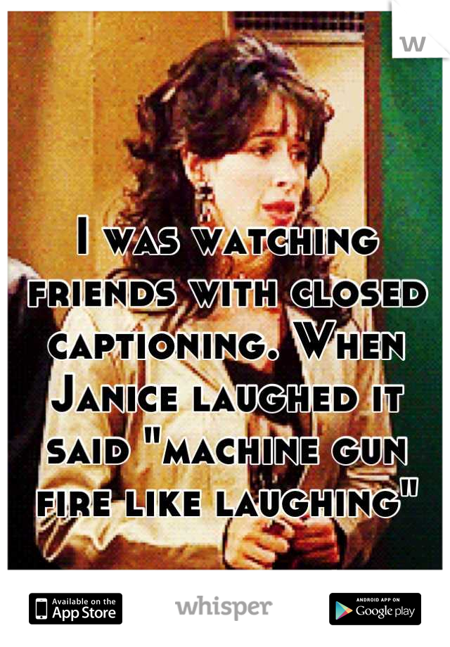 "I was watching friends with closed captioning. When Janice laughed it said ""machine gun fire like laughing""  Well said."