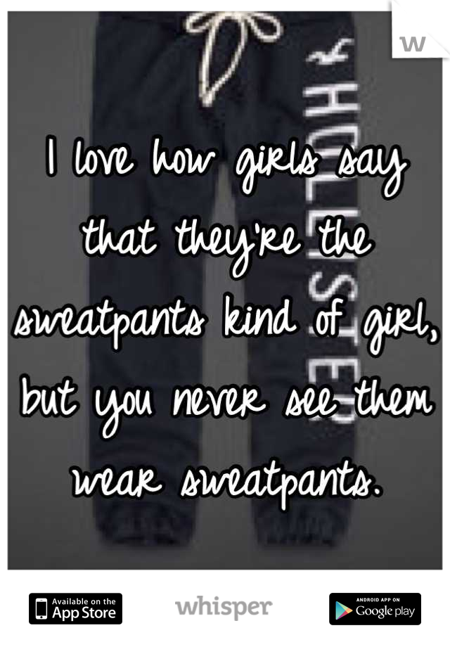 I love how girls say that they're the sweatpants kind of girl, but you never see them wear sweatpants.