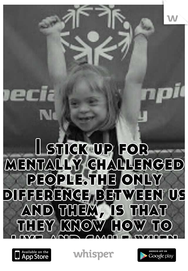 I stick up for mentally challenged people.the only difference between us and them, is that they know how to live and smile when life is hard!