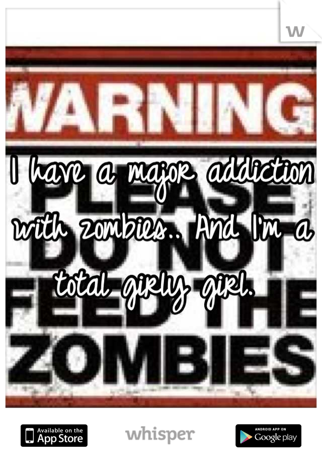 I have a major addiction with zombies.. And I'm a total girly girl.