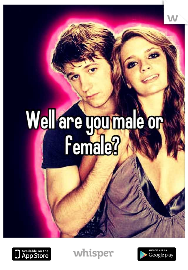 Well are you male or female?