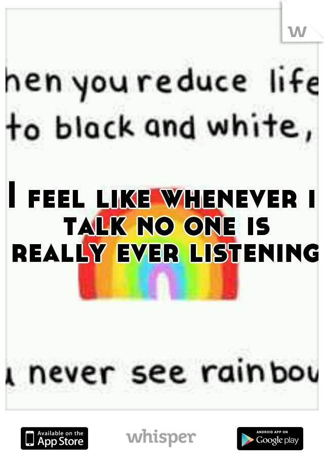 I feel like whenever i talk no one is really ever listening.