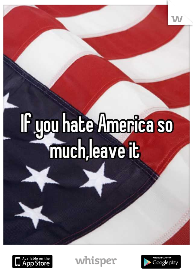If you hate America so much,leave it