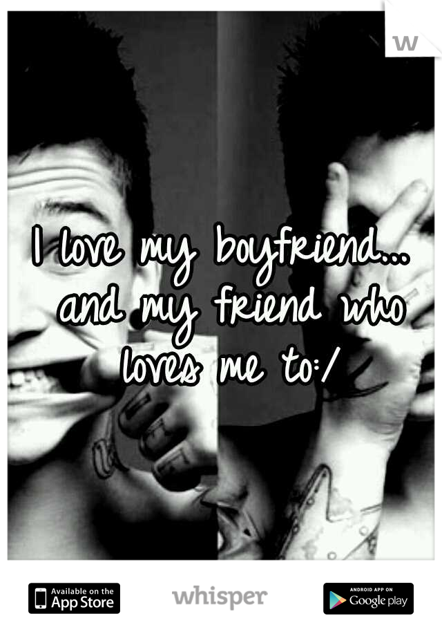 I love my boyfriend... and my friend who loves me to:/