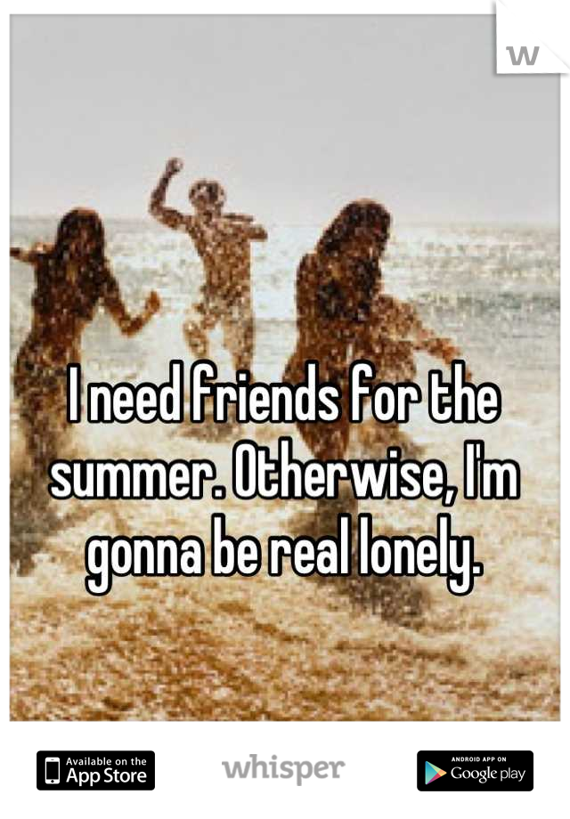 I need friends for the summer. Otherwise, I'm gonna be real lonely.