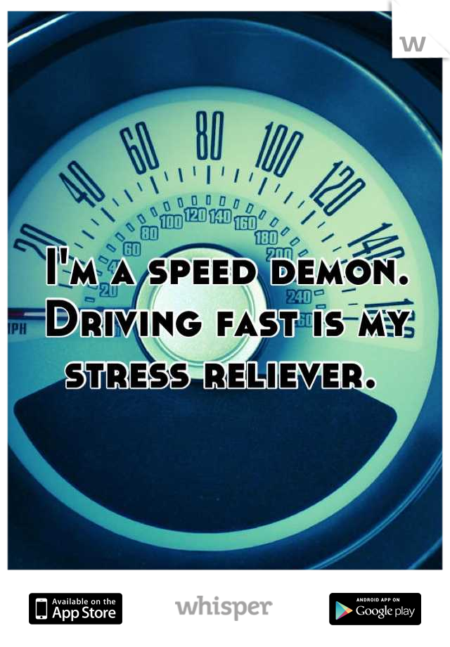 I'm a speed demon. Driving fast is my stress reliever.