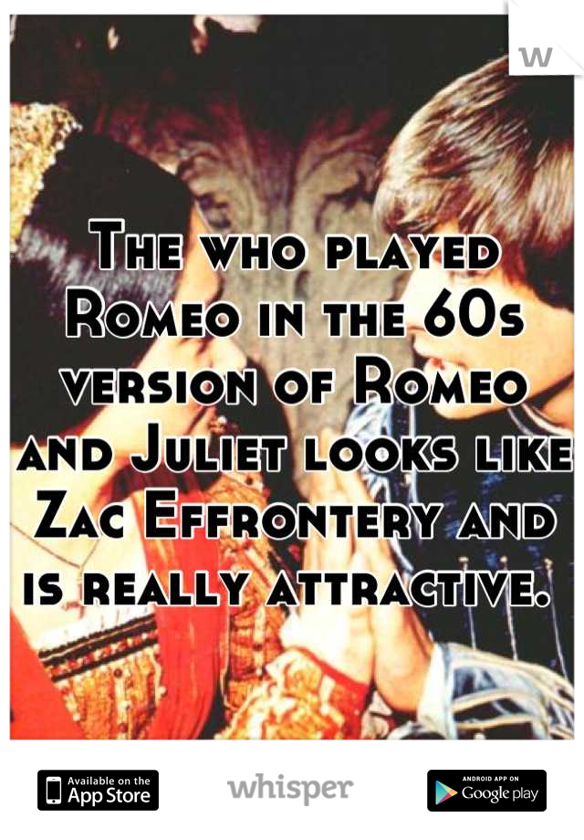 The who played Romeo in the 60s version of Romeo and Juliet looks like Zac Effrontery and is really attractive.
