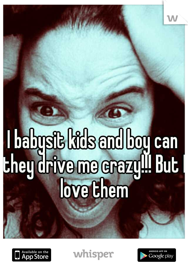 I babysit kids and boy can they drive me crazy!!! But I love them