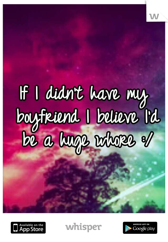 If I didn't have my boyfriend I believe I'd be a huge whore :/