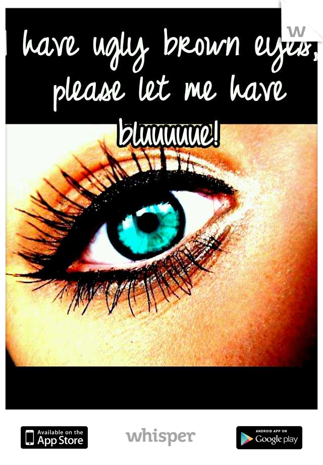 I have ugly brown eyes, please let me have bluuuuue!
