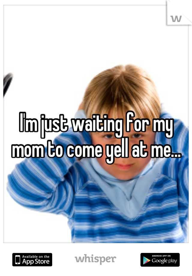I'm just waiting for my mom to come yell at me...