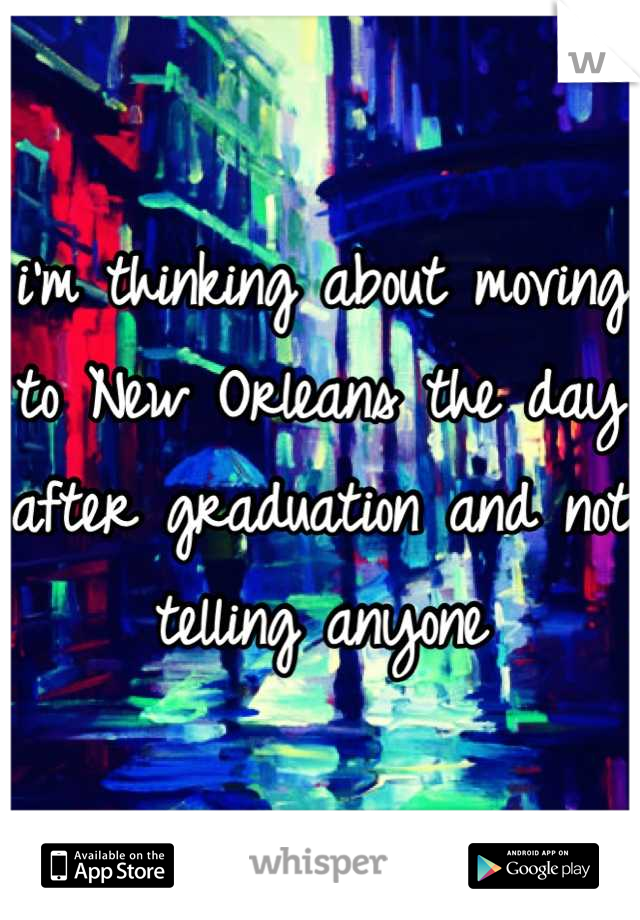 i'm thinking about moving to New Orleans the day after graduation and not telling anyone