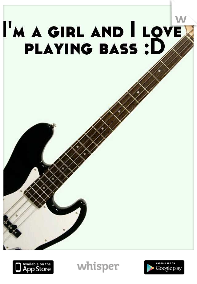 I'm a girl and I love playing bass :D
