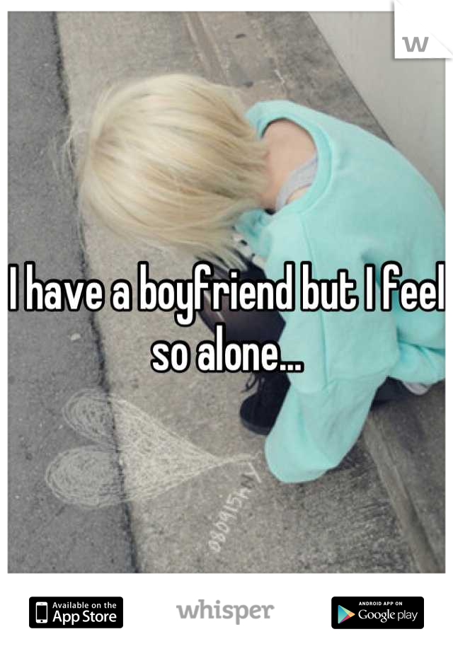 I have a boyfriend but I feel so alone...