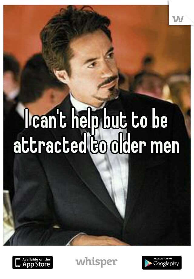 I can't help but to be attracted to older men