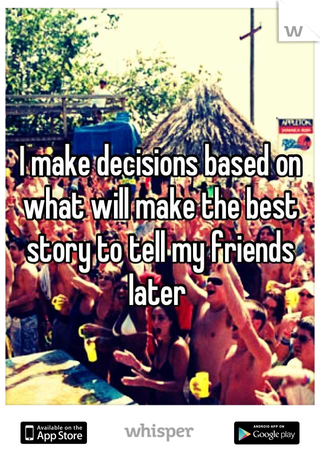 I make decisions based on what will make the best story to tell my friends later