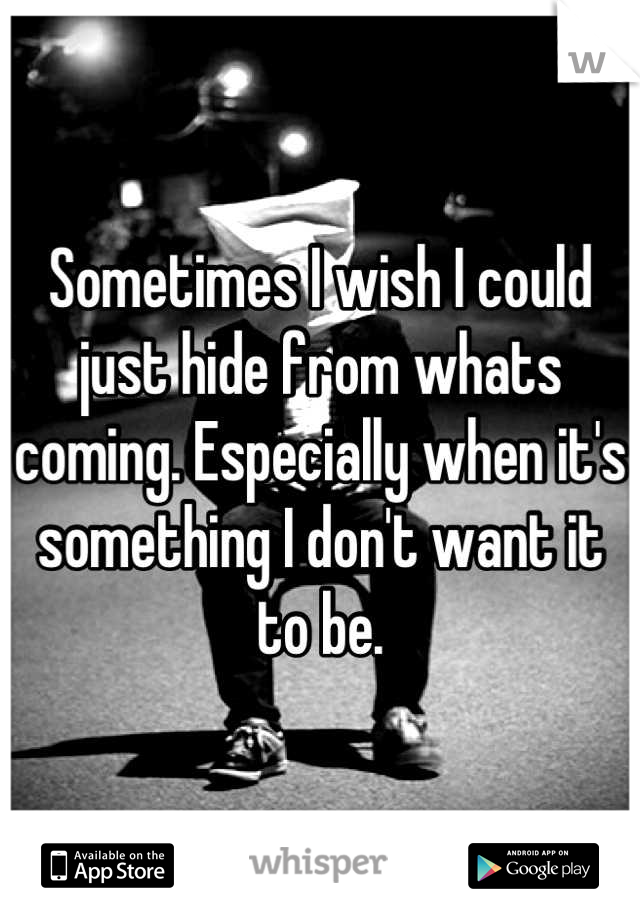 Sometimes I wish I could just hide from whats coming. Especially when it's something I don't want it to be.