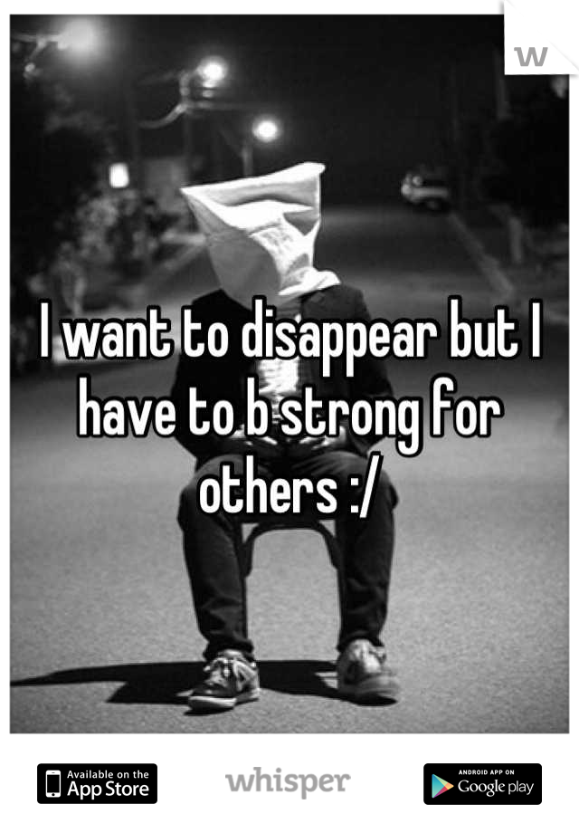 I want to disappear but I have to b strong for others :/