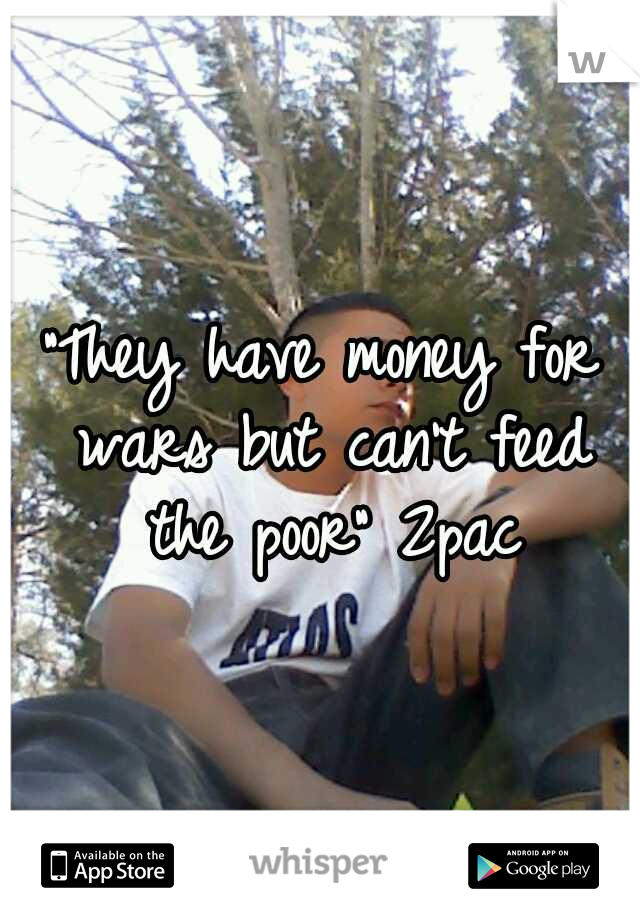 """""""They have money for wars but can't feed the poor"""" 2pac"""