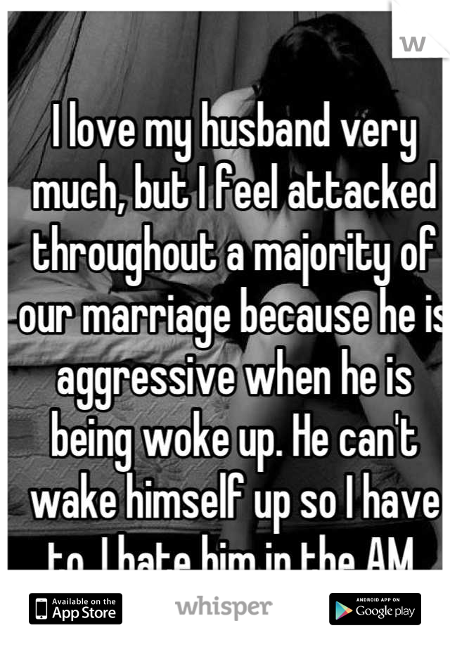 I love my husband very much, but I feel attacked throughout a majority of our marriage because he is aggressive when he is being woke up. He can't wake himself up so I have to. I hate him in the AM.