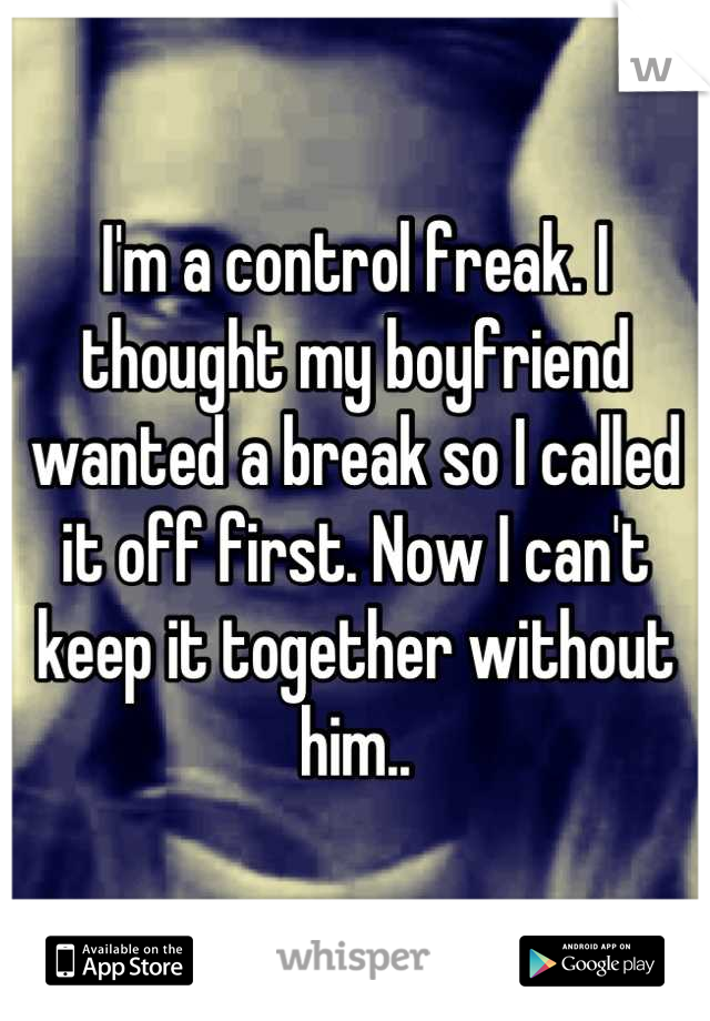 I'm a control freak. I thought my boyfriend wanted a break so I called it off first. Now I can't keep it together without him..