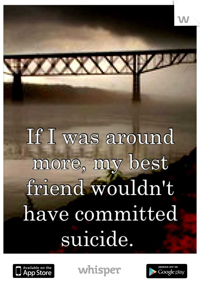 If I was around more, my best friend wouldn't have committed suicide.