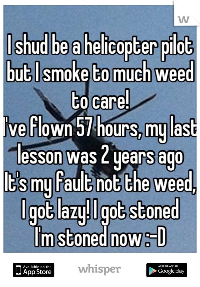 I shud be a helicopter pilot but I smoke to much weed to care! I've flown 57 hours, my last lesson was 2 years ago It's my fault not the weed, I got lazy! I got stoned I'm stoned now :-D