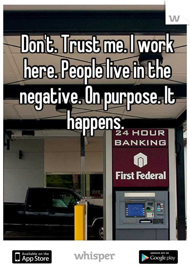 Don't. Trust me. I work here. People live in the negative. On purpose. It happens.