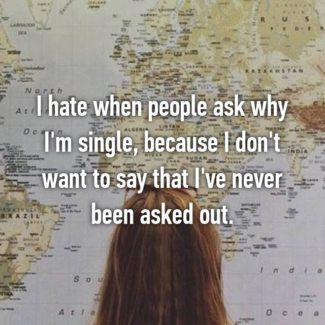 I hate when people ask why I'm single, because I don't want to say that I've never been asked out.