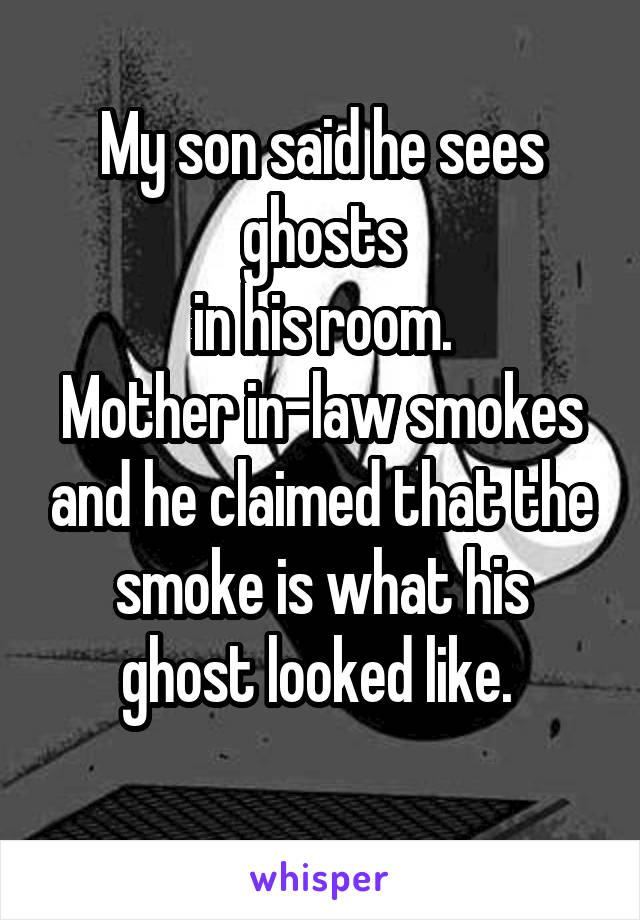 My son said he sees ghosts  in his room.  Mother in-law smokes and he claimed that the smoke is what his ghost looked like.