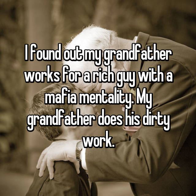 I found out my grandfather works for a rich guy with a mafia mentality. My grandfather does his dirty work.