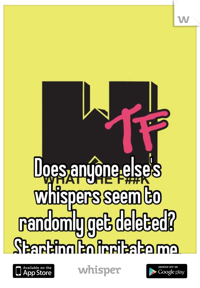 Does anyone else's whispers seem to randomly get deleted? Starting to irritate me.