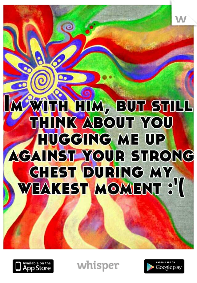 Im with him, but still think about you hugging me up against your strong chest during my weakest moment :'(