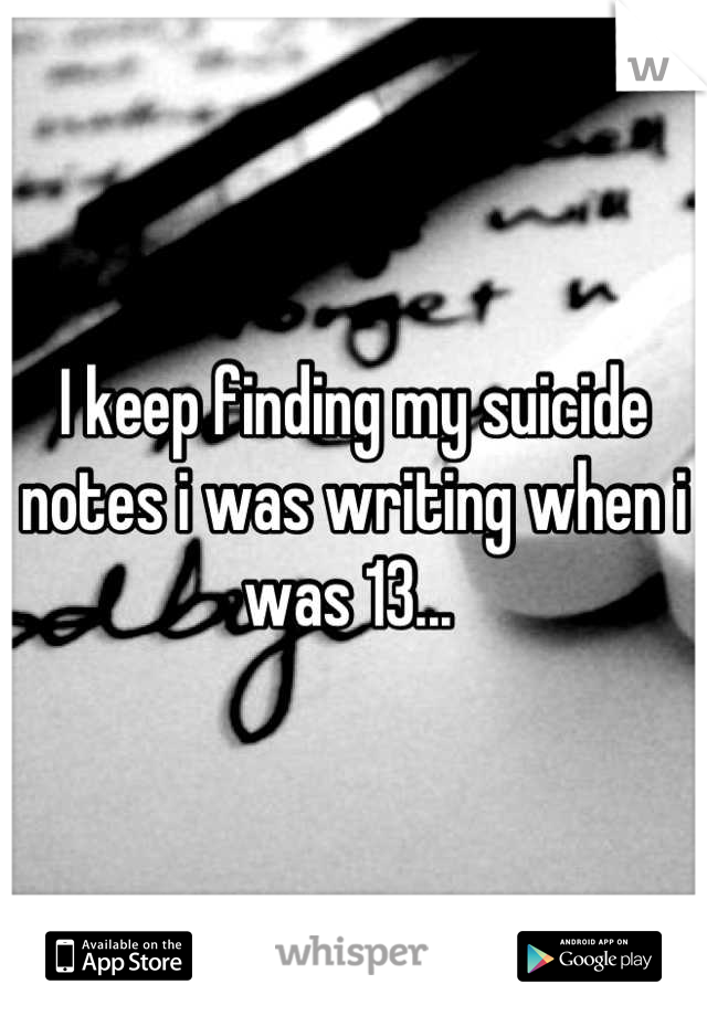 I keep finding my suicide notes i was writing when i was 13...