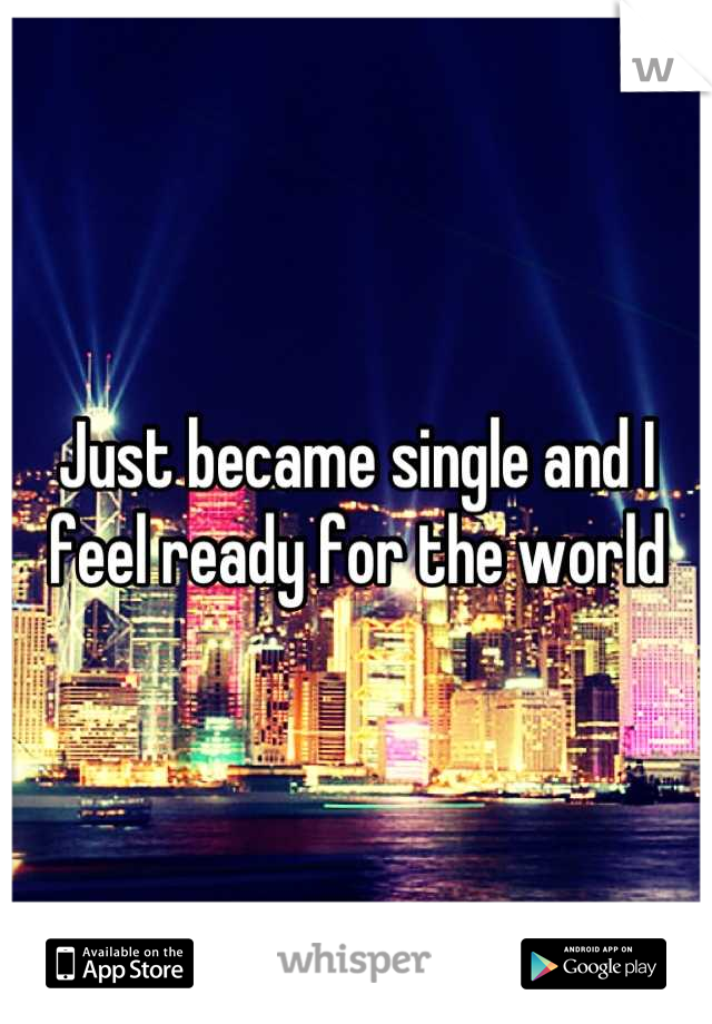 Just became single and I feel ready for the world
