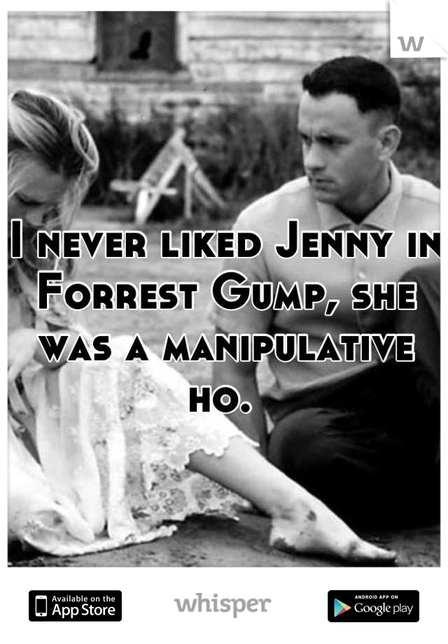 I never liked Jenny in Forrest Gump, she was a manipulative ho.