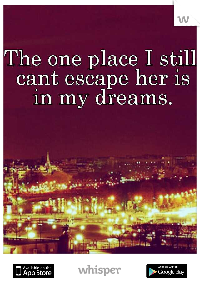 The one place I still cant escape her is in my dreams.